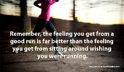 Remember, the feeling you get from a good run is far better than the feeling you get from sitting around wishing you were running
